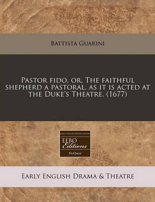 Pastor Fido, Or, the Faithful Shepherd a Pastoral, as It Is Acted at the Duke's Theatre. (1677)