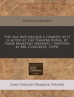 The Old Batchelour a Comedy, as It Is Acted at the Theatre-Royal, by Their Majesties Servants / Written by Mr. Congreve. (1694)