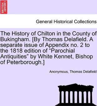 """The History of Chilton in the County of Bukingham. [By Thomas Delafield. a Separate Issue of Appendix No. 2 to the 1818 Edition of """"Parochial Antiquities"""" by White Kennet, Bishop of Peterborough.]"""