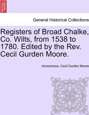 Registers of Broad Chalke, Co. Wilts, from 1538 to 1780. Edited by the REV. Cecil Gurden Moore.