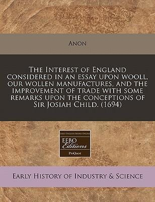 The Interest of England Considered in an Essay Upon Wooll, Our Wollen Manufactures, and the Improvement of Trade with Some Remarks Upon the Conceptions of Sir Josiah Child. (1694)