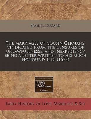 The Marriages of Cousin Germans, Vindicated from the Censures of Unlawfullnesse, and Inexpediency Being a Letter Written to His Much Honour'd T. D. (1673)