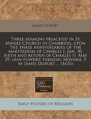 Three Sermons Preached in St. Maries Church in Cambridg, Upon the Three Anniversaries of the Martyrdom of Charles I, Jan. 30, Birth and Return of Charles II, May 29, Gun-Powder Treason, Novemb. 5 by James Duport ... (1676)
