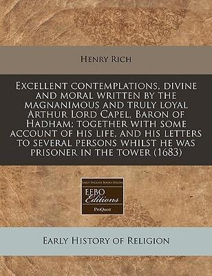 Excellent Contemplations, Divine and Moral Written by the Magnanimous and Truly Loyal Arthur Lord Capel, Baron of Hadham; Together with Some Account of His Life, and His Letters to Several Persons Whilst He Was Prisoner in the Tower (1683)