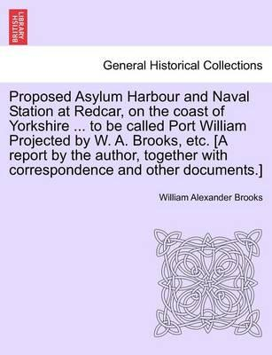 Proposed Asylum Harbour and Naval Station at Redcar, on the Coast of Yorkshire ... to Be Called Port William Projected by W. A. Brooks, Etc. [A Report by the Author, Together with Correspondence and Other Documents.]