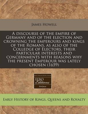 A Discourse of the Empire of Germany and of the Election and Crowning the Emperours and Kings of the Romans, as Also of the Colledge of Electors, Their Particular Interests and Concernments with Reasons Why the Present Emperour Was Lately Chosen (1659)