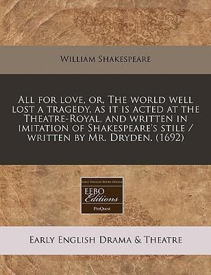 All for Love, Or, the World Well Lost a Tragedy, as It Is Acted at the Theatre-Royal, and Written in Imitation of Shakespeare's Stile / Written by Mr. Dryden. (1692)