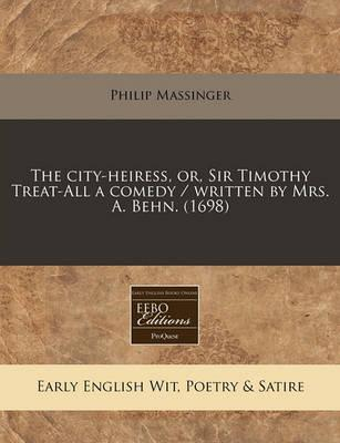 The City-Heiress, Or, Sir Timothy Treat-All a Comedy / Written by Mrs. A. Behn. (1698)