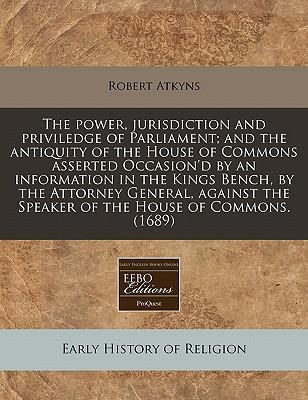The Power, Jurisdiction and Priviledge of Parliament; And the Antiquity of the House of Commons Asserted Occasion'd by an Information in the Kings Bench, by the Attorney General, Against the Speaker of the House of Commons. (1689)