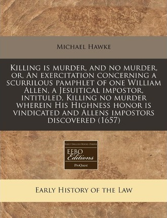 Killing Is Murder, and No Murder, Or, an Exercitation Concerning a Scurrilous Pamphlet of One William Allen, a Jesuitical Impostor, Intituled, Killing
