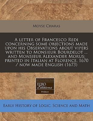 A Letter of Francesco Redi Concerning Some Objections Made Upon His Observations about Vipers Written to Monsieur Bourdelot ... and Monsieur Alexander Morus