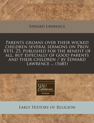 Parents Groans Over Their Wicked Children Several Sermons on Prov. XVII, 25, Published for the Benefit of All, But Especially of Good Parents and Their Children / By Edward Lawrence ... (1681)