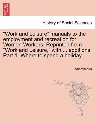 """Work and Leisure"" Manuals to the Employment and Recreation for Women Workers. Reprinted from ""Work and Leisure,"" with ... Additions. Part 1. Where to Spend a Holiday."