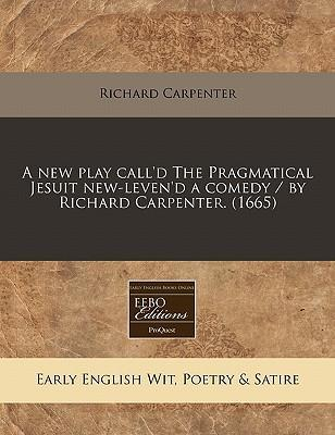 A New Play Call'd the Pragmatical Jesuit New-Leven'd a Comedy / By Richard Carpenter. (1665)