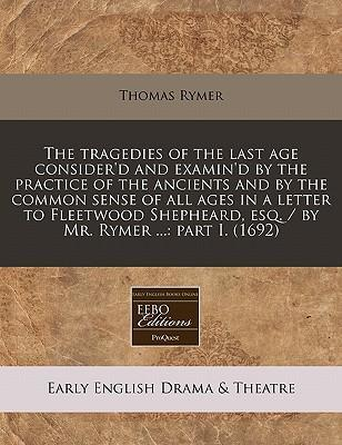 The Tragedies of the Last Age Consider'd and Examin'd by the Practice of the Ancients and by the Common Sense of All Ages in a Letter to Fleetwood Shepheard, Esq. / By Mr. Rymer ...