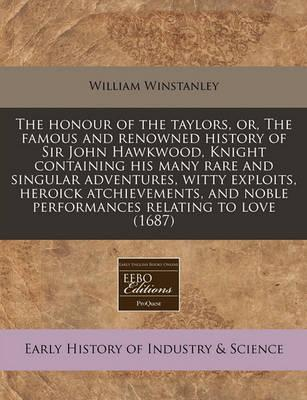 The Honour of the Taylors, Or, the Famous and Renowned History of Sir John Hawkwood, Knight Containing His Many Rare and Singular Adventures, Witty Exploits, Heroick Atchievements, and Noble Performances Relating to Love (1687)