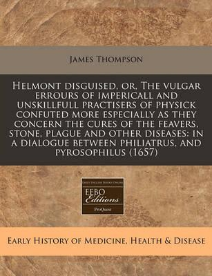 Helmont Disguised, Or, the Vulgar Errours of Impericall and Unskillfull Practisers of Physick Confuted More Especially as They Concern the Cures of the Feavers, Stone, Plague and Other Diseases