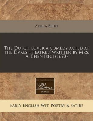 The Dutch Lover a Comedy Acted at the Dvkes Theatre / Written by Mrs. A. Bhen [Sic] (1673)