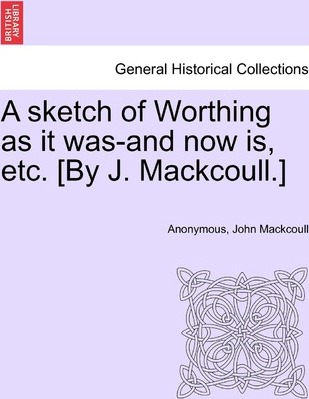 A Sketch of Worthing as It Was-And Now Is, Etc. [By J. Mackcoull.]