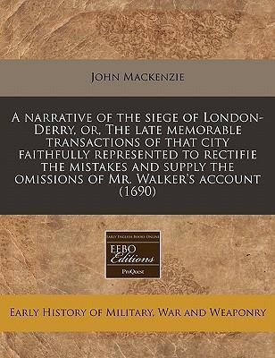 A Narrative of the Siege of London-Derry, Or, the Late Memorable Transactions of That City Faithfully Represented to Rectifie the Mistakes and Supply the Omissions of Mr. Walker's Account (1690)
