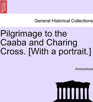 Pilgrimage to the Caaba and Charing Cross. [With a Portrait.]