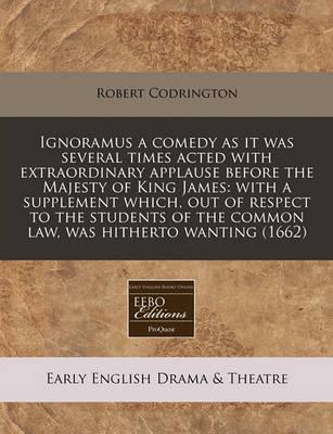 Ignoramus a Comedy as It Was Several Times Acted with Extraordinary Applause Before the Majesty of King James
