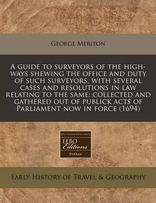 A Guide to Surveyors of the High-Ways Shewing the Office and Duty of Such Surveyors, with Several Cases and Resolutions in Law Relating to the Same