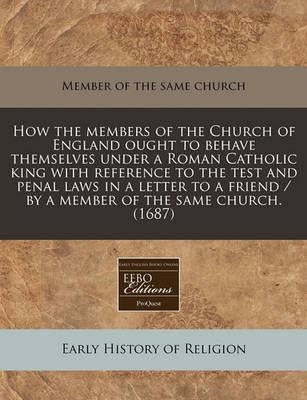 How the Members of the Church of England Ought to Behave Themselves Under a Roman Catholic King with Reference to the Test and Penal Laws in a Letter to a Friend / By a Member of the Same Church. (1687)