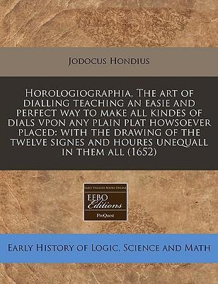 Horologiographia, the Art of Dialling Teaching an Easie and Perfect Way to Make All Kindes of Dials Vpon Any Plain Plat Howsoever Placed