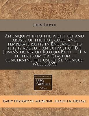 An Enquiry Into the Right Use and Abuses of the Hot, Cold, and Temperate Baths in England ... to This Is Added I. an Extract of Dr. Jones's Treaty on Buxton-Bath ..., II. a Letter from Dr. Clayton ... Concerning the Use of St. Mungus-Well (1697)