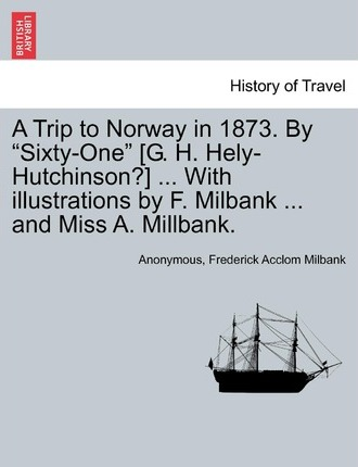 """A Trip to Norway in 1873. by """"Sixty-One"""" [G. H. Hely-Hutchinson?] ... with Illustrations by F. Milbank ... and Miss A. Millbank."""