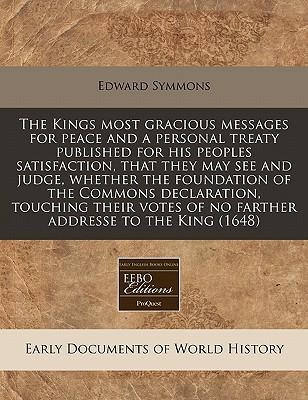 The Kings Most Gracious Messages for Peace and a Personal Treaty Published for His Peoples Satisfaction, That They May See and Judge, Whether the Foundation of the Commons Declaration, Touching Their Votes of No Farther Addresse to the King (1648)