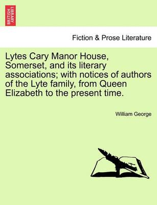 Lytes Cary Manor House, Somerset, and Its Literary Associations; With Notices of Authors of the Lyte Family, from Queen Elizabeth to the Present Time.