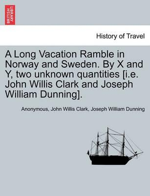 A Long Vacation Ramble in Norway and Sweden. by X and Y, Two Unknown Quantities [I.E. John Willis Clark and Joseph William Dunning].