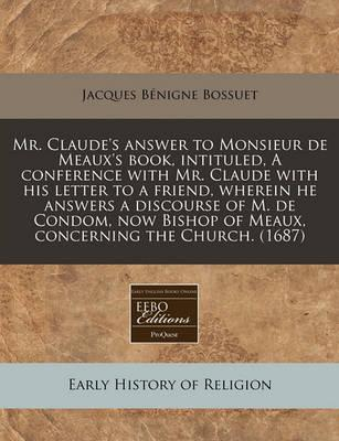 Mr. Claude's Answer to Monsieur de Meaux's Book, Intituled, a Conference with Mr. Claude with His Letter to a Friend, Wherein He Answers a Discourse of M. de Condom, Now Bishop of Meaux, Concerning the Church. (1687)