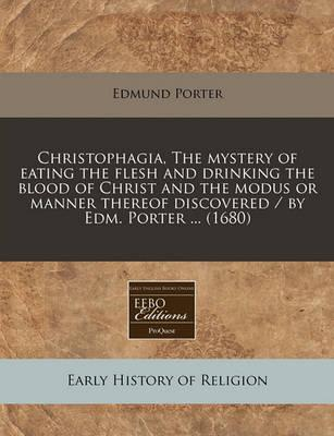 Christophagia, the Mystery of Eating the Flesh and Drinking the Blood of Christ and the Modus or Manner Thereof Discovered / By Edm. Porter ... (1680)