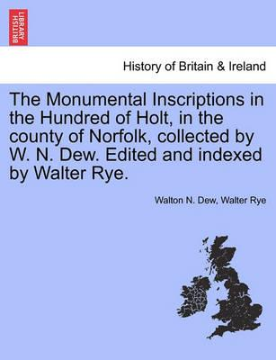 The Monumental Inscriptions in the Hundred of Holt, in the County of Norfolk, Collected by W. N. Dew. Edited and Indexed by Walter Rye.