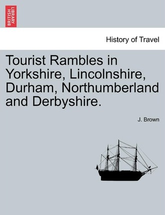 Tourist Rambles in Yorkshire, Lincolnshire, Durham, Northumberland and Derbyshire.