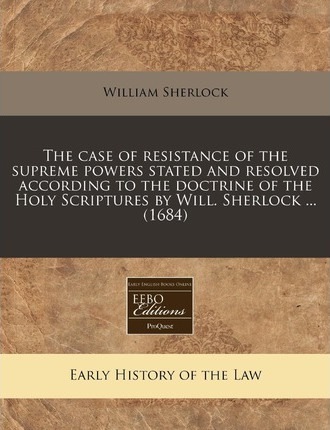 The Case of Resistance of the Supreme Powers Stated and Resolved According to the Doctrine of the Holy Scriptures by Will. Sherlock ... (1684)