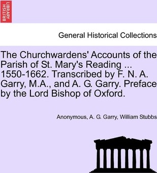 The Churchwardens' Accounts of the Parish of St. Mary's Reading ... 1550-1662. Transcribed by F. N. A. Garry, M.A., and A. G. Garry. Preface by the Lord Bishop of Oxford.