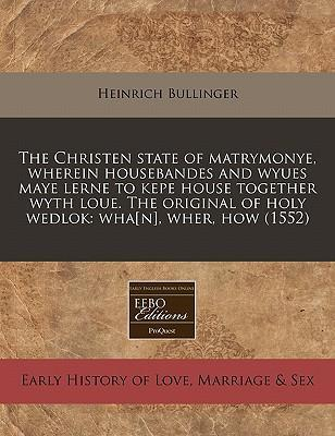 The Christen State of Matrymonye, Wherein Housebandes and Wyues Maye Lerne to Kepe House Together Wyth Loue. the Original of Holy Wedlok