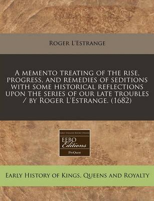 A Memento Treating of the Rise, Progress, and Remedies of Seditions with Some Historical Reflections Upon the Series of Our Late Troubles / By Roger L'Estrange. (1682)