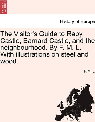The Visitor's Guide to Raby Castle, Barnard Castle, and the Neighbourhood. by F. M. L. with Illustrations on Steel and Wood.