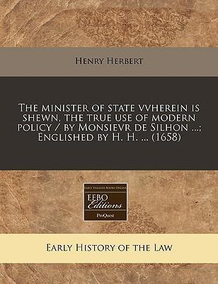 The Minister of State Vvherein Is Shewn, the True Use of Modern Policy / By Monsievr de Silhon ...; Englished by H. H. ... (1658)
