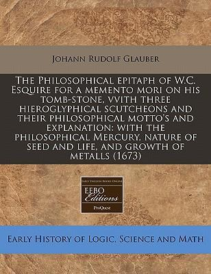 The Philosophical Epitaph of W.C. Esquire for a Memento Mori on His Tomb-Stone, Vvith Three Hieroglyphical Scutcheons and Their Philosophical Motto's and Explanation