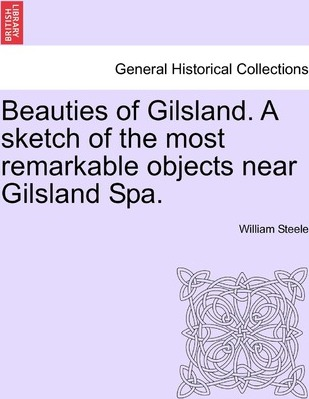Beauties of Gilsland. a Sketch of the Most Remarkable Objects Near Gilsland Spa.