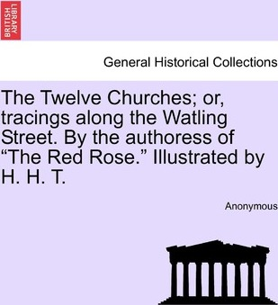 The Twelve Churches; Or, Tracings Along the Watling Street. by the Authoress of the Red Rose. Illustrated by H. H. T.