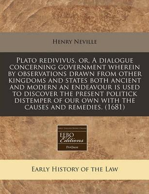 Plato Redivivus, Or, a Dialogue Concerning Government Wherein by Observations Drawn from Other Kingdoms and States Both Ancient and Modern an Endeavour Is Used to Discover the Present Politick Distemper of Our Own with the Causes and Remedies. (1681)