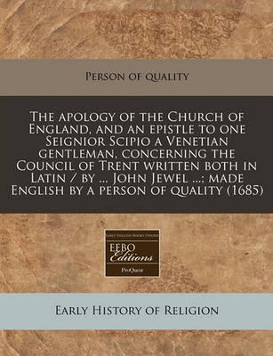 Apology of the Church of England, and an Epistle to One Seignior Scipio a Venetian Gentleman, Concerning the Council of Trent Written Both in Latin