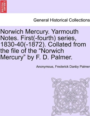 "Norwich Mercury. Yarmouth Notes. First(-Fourth) Series, 1830-40(-1872). Collated from the File of the ""Norwich Mercury"" by F. D. Palmer."